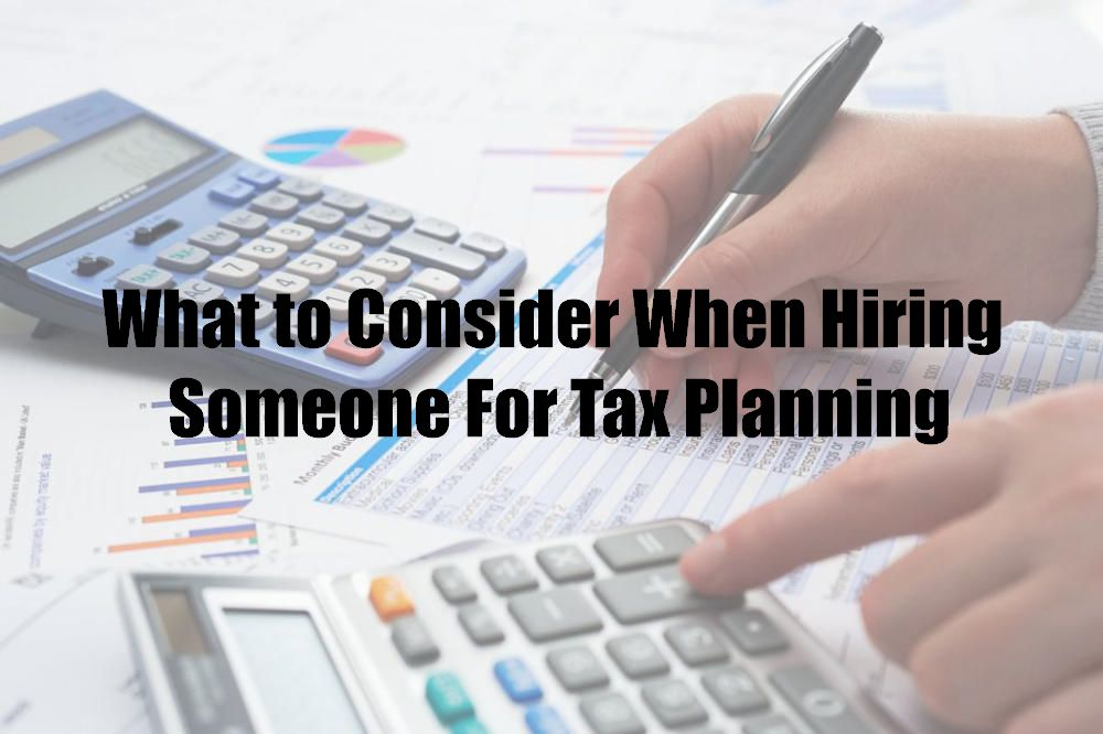 What to Consider When Hiring Someone For Tax Planning